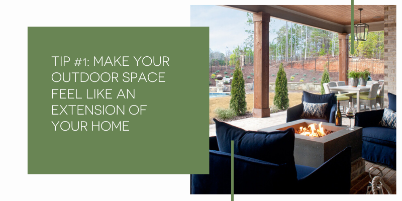 Make your Outdoor Space feel like an extension of your home.